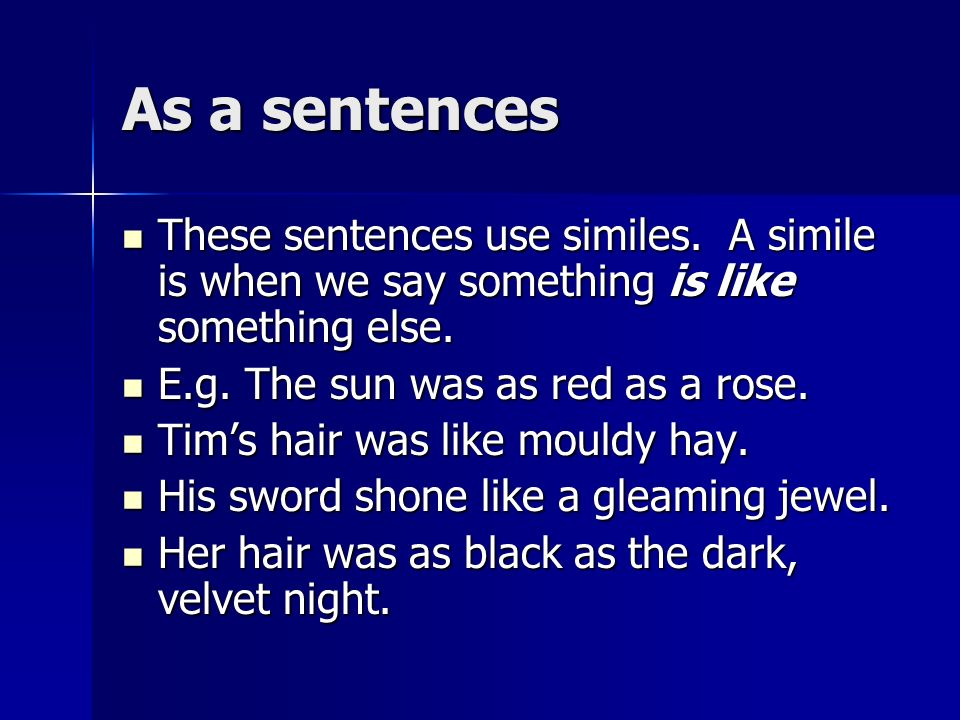As a sentences These sentences use similes. A simile is when we say something is like something else.