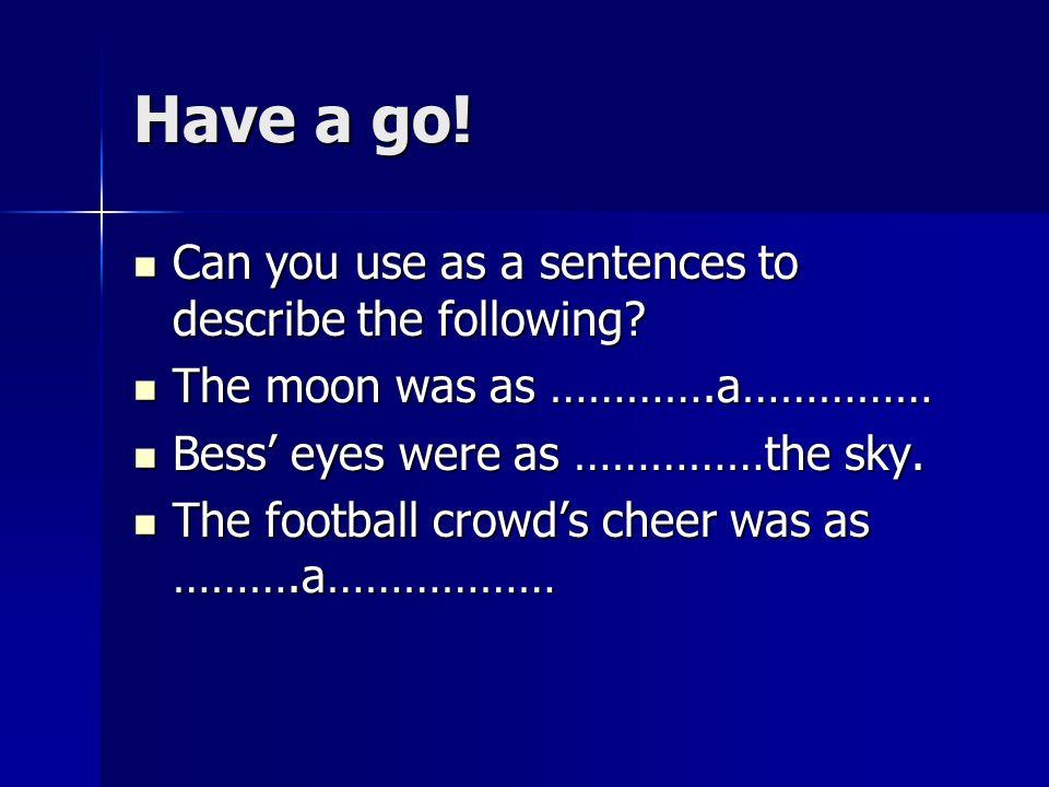 Have a go! Can you use as a sentences to describe the following
