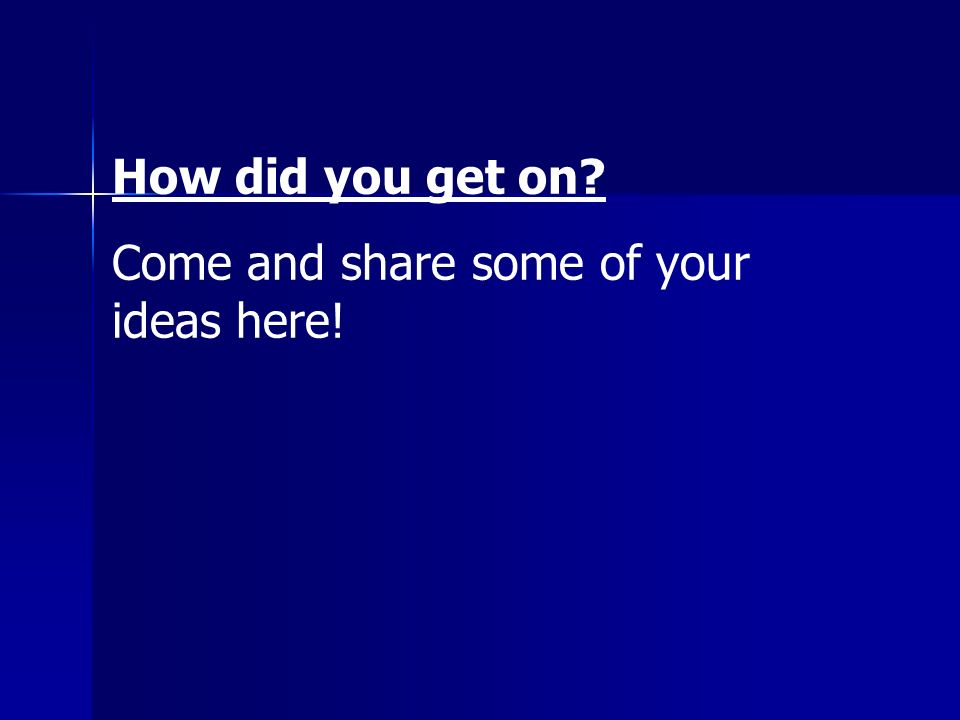 How did you get on Come and share some of your ideas here!