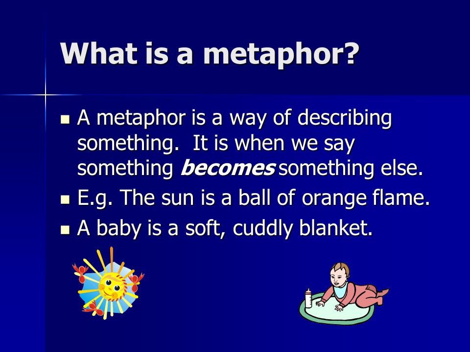 What is a metaphor A metaphor is a way of describing something. It is when we say something becomes something else.