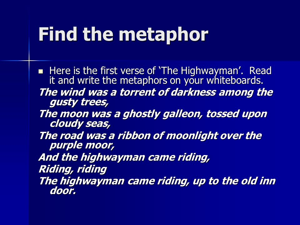 Find the metaphor Here is the first verse of 'The Highwayman'. Read it and write the metaphors on your whiteboards.
