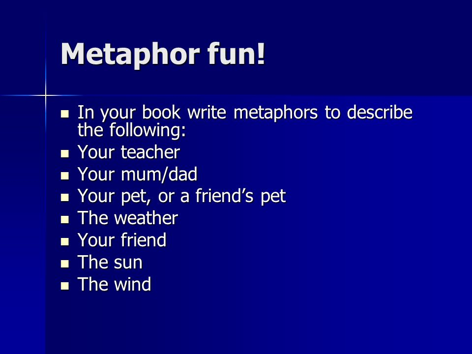 Metaphor fun! In your book write metaphors to describe the following: