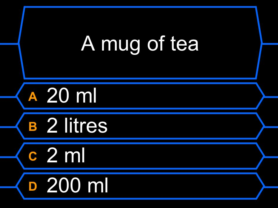 A mug of tea A 20 ml B 2 litres C 2 ml D 200 ml