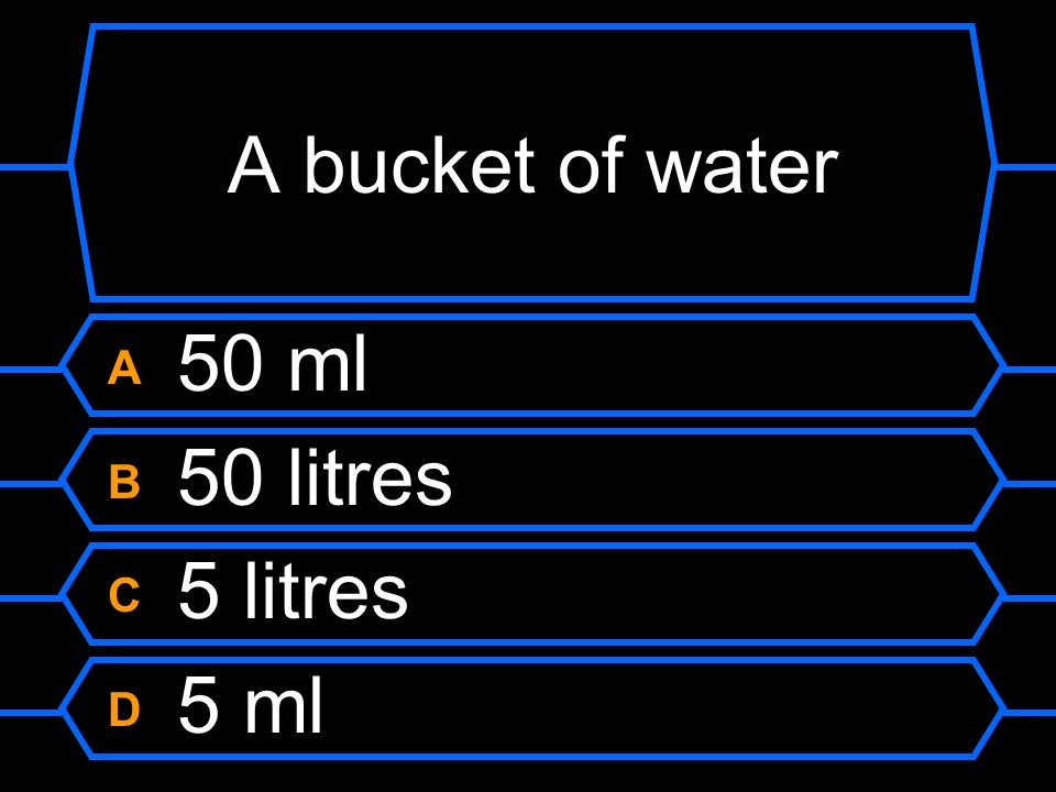 A bucket of water A 50 ml B 50 litres C 5 litres D 5 ml
