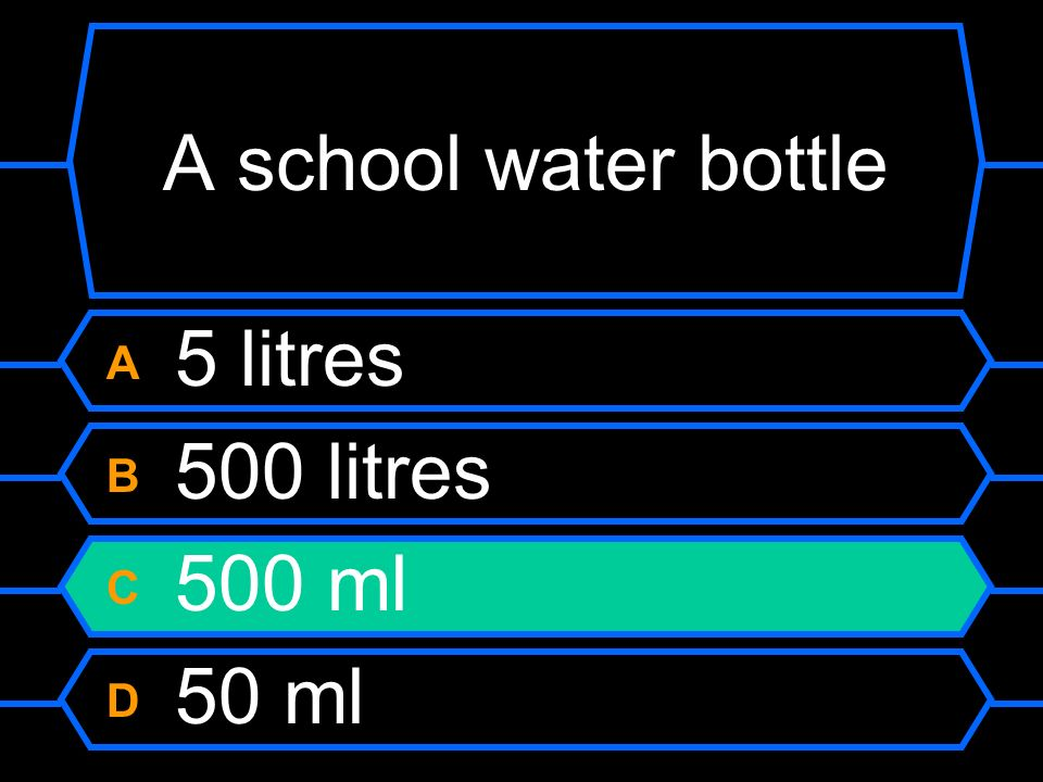 A school water bottle A 5 litres B 500 litres C 500 ml D 50 ml