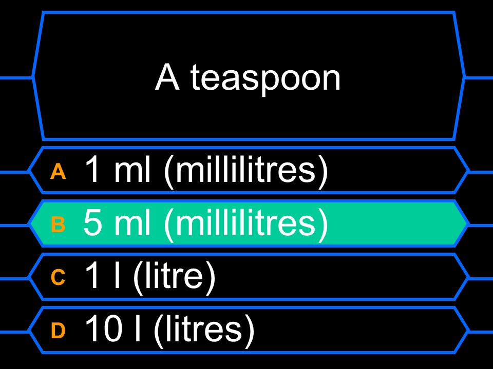 A teaspoon A 1 ml (millilitres) B 5 ml (millilitres) C 1 l (litre)