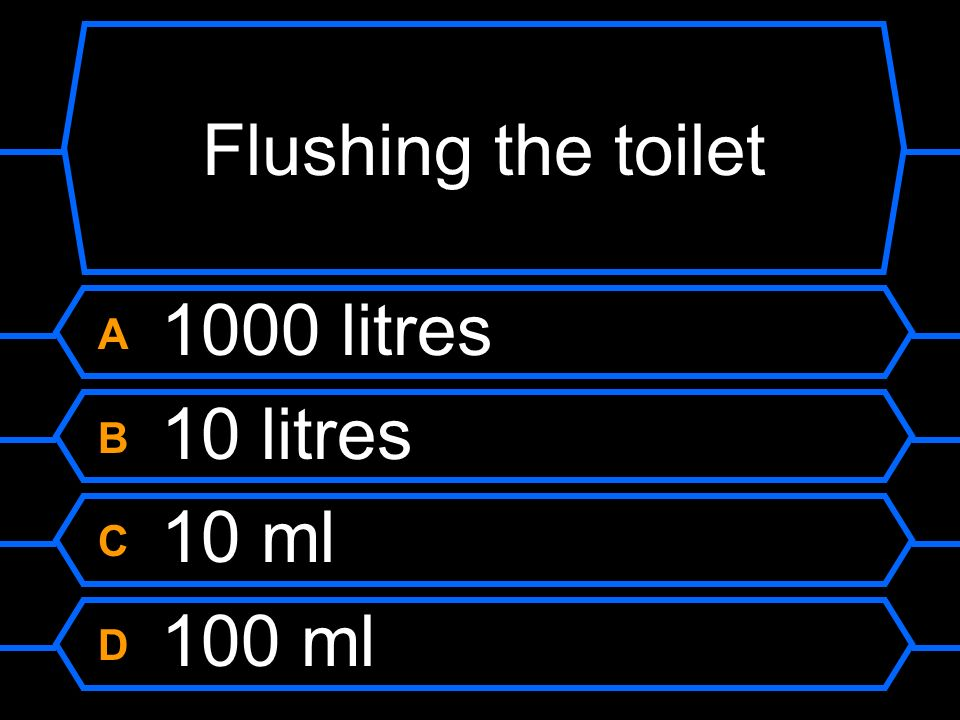 Flushing the toilet A 1000 litres B 10 litres C 10 ml D 100 ml