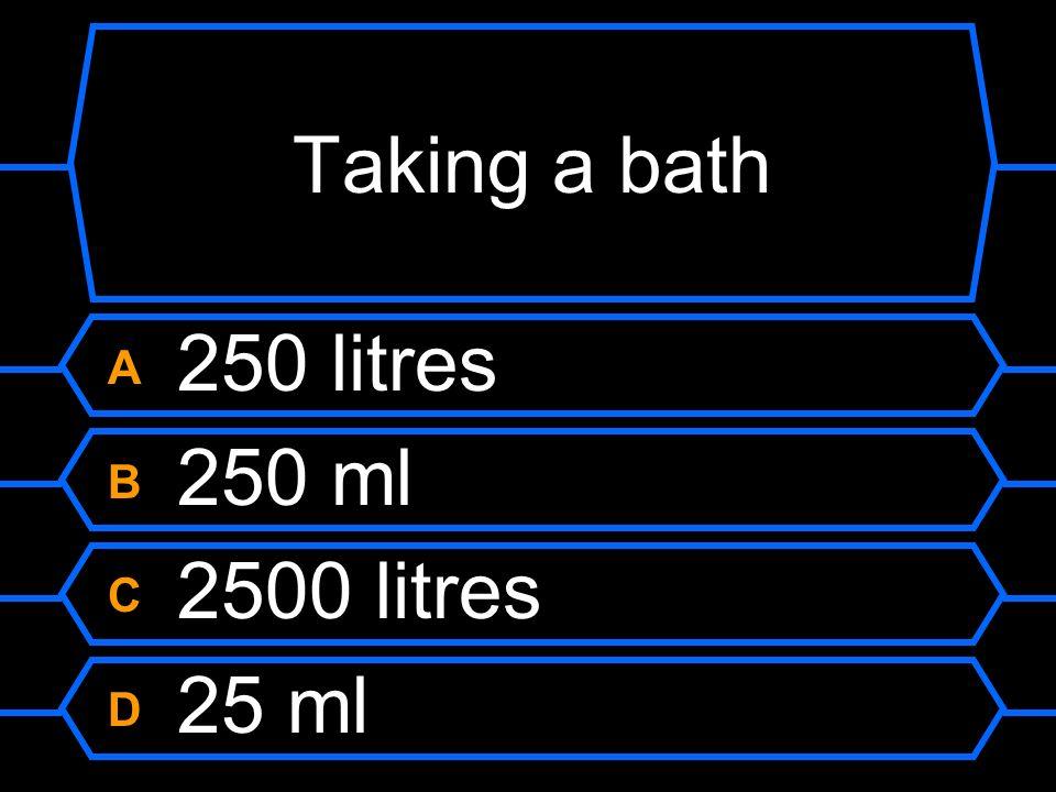 Taking a bath A 250 litres B 250 ml C 2500 litres D 25 ml