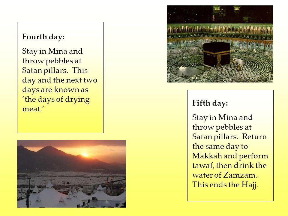 Fourth day: Stay in Mina and throw pebbles at Satan pillars. This day and the next two days are known as 'the days of drying meat.'