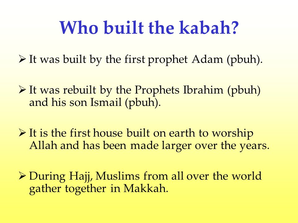 Who built the kabah It was built by the first prophet Adam (pbuh).