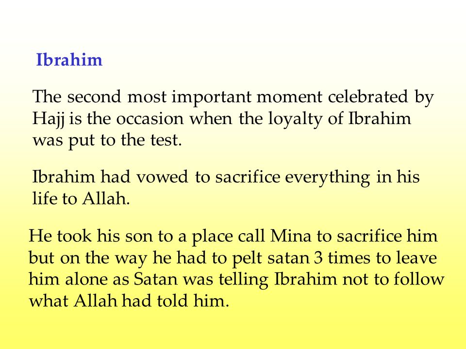 Ibrahim The second most important moment celebrated by Hajj is the occasion when the loyalty of Ibrahim was put to the test.