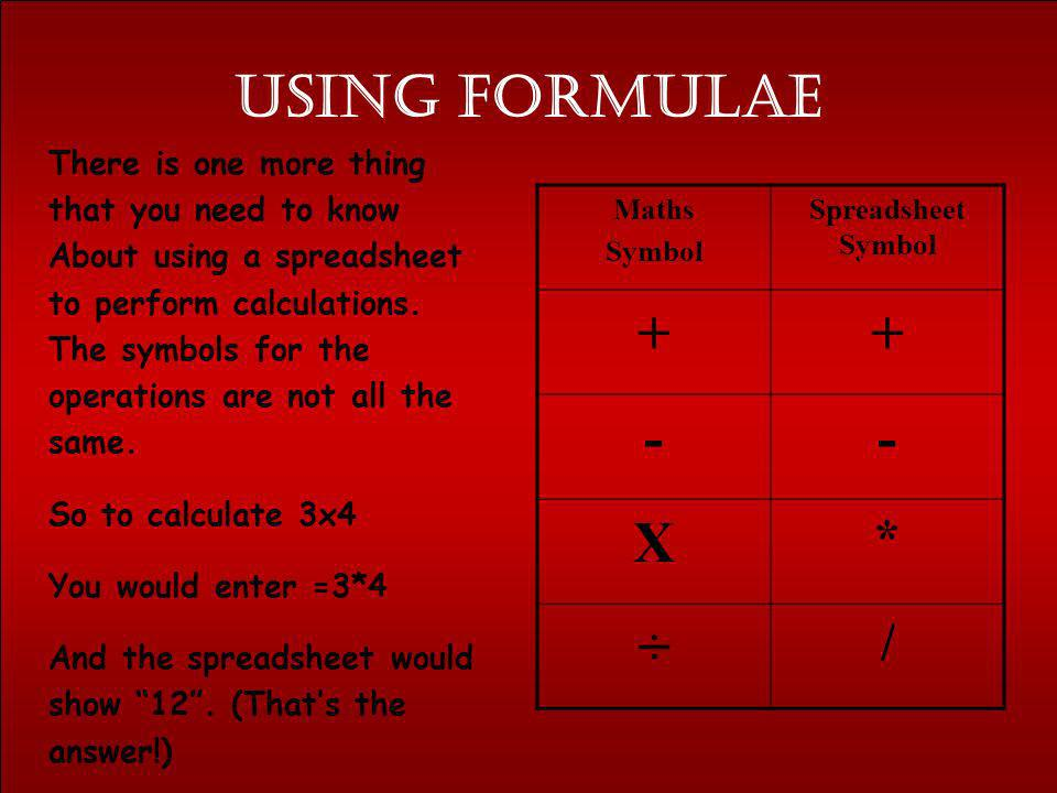 Using formulae + - X ÷ * / There is one more thing