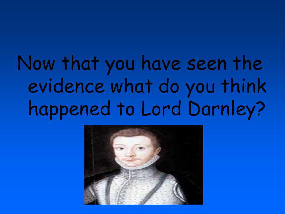 Now that you have seen the evidence what do you think happened to Lord Darnley
