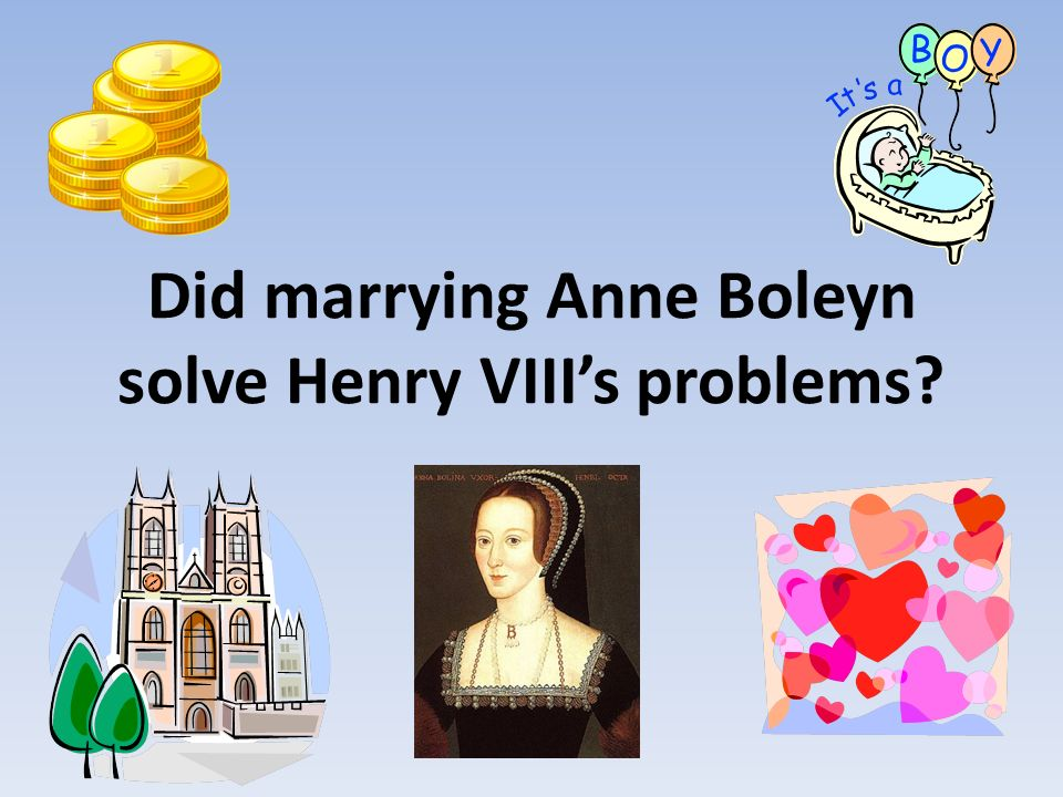 Did marrying Anne Boleyn solve Henry VIII's problems