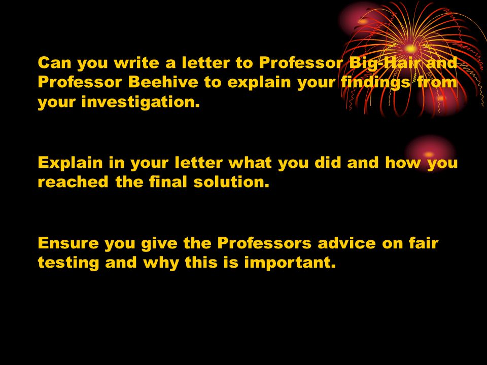 Can you write a letter to Professor Big-Hair and Professor Beehive to explain your findings from your investigation.