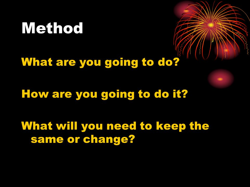 Method What are you going to do How are you going to do it