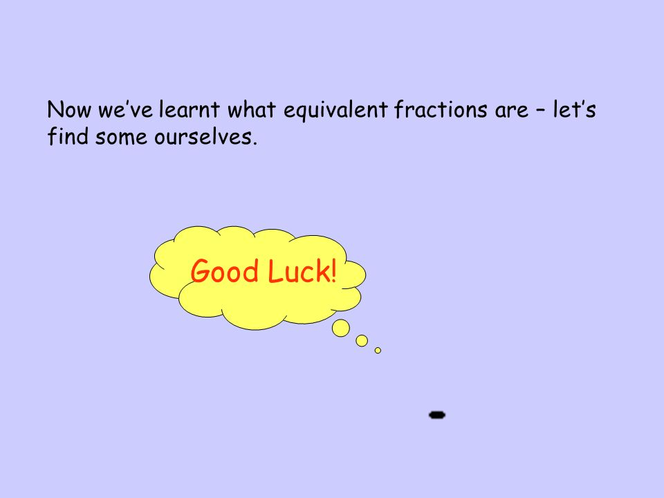 Now we've learnt what equivalent fractions are – let's find some ourselves.