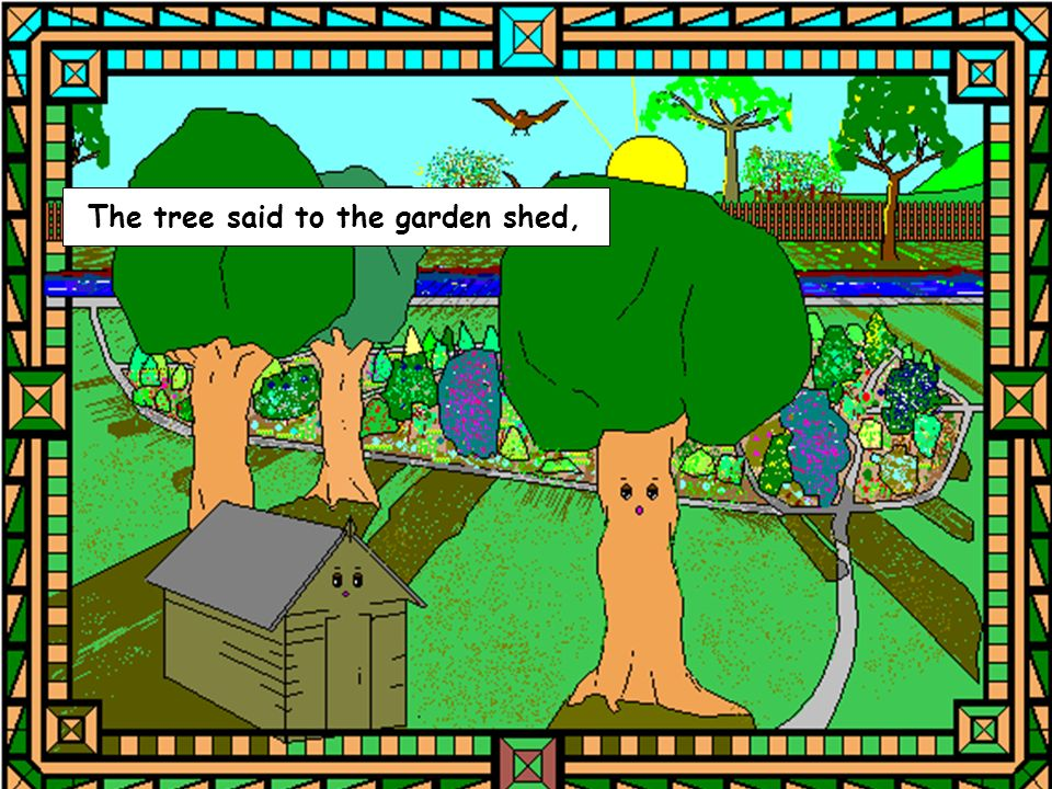 The tree said to the garden shed,