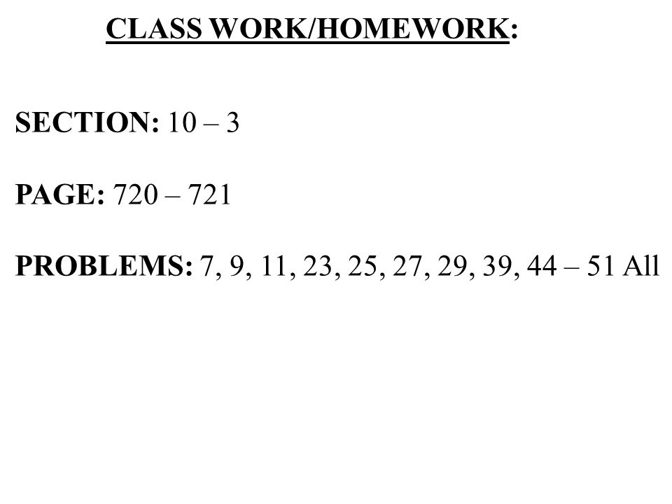 CLASS WORK/HOMEWORK: SECTION: 10 – 3. PAGE: 720 – 721.