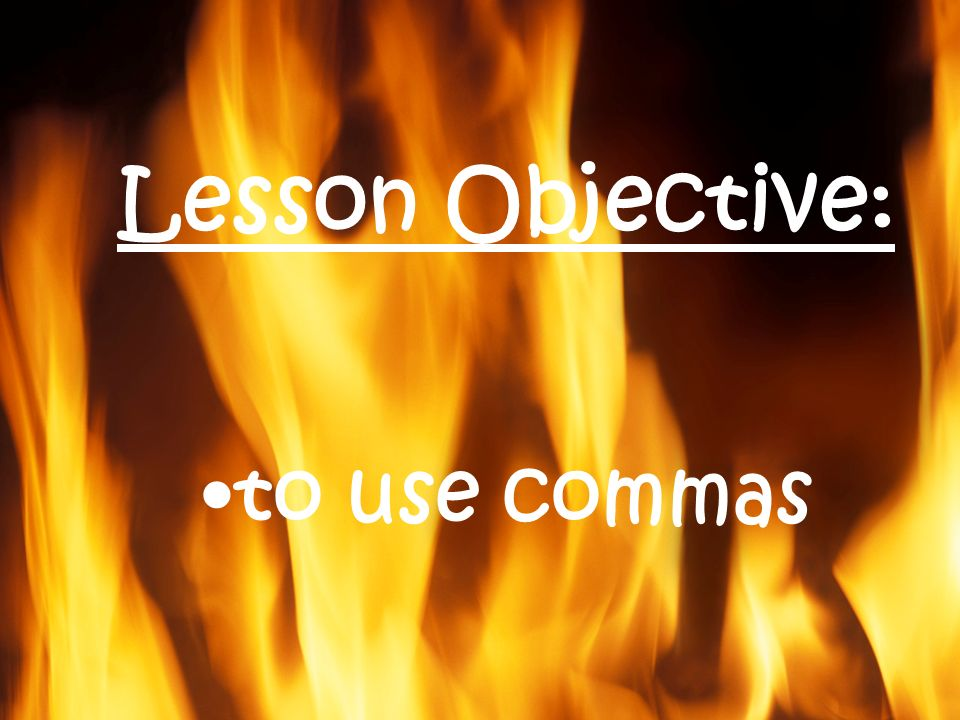 Lesson Objective: to use commas