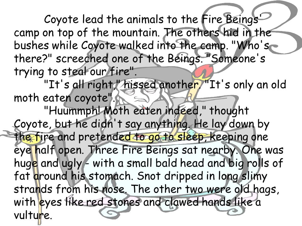 Coyote lead the animals to the Fire Beings camp on top of the mountain. The others hid in the bushes while Coyote walked into the camp. Who s there screeched one of the Beings. Someone s trying to steal our fire .