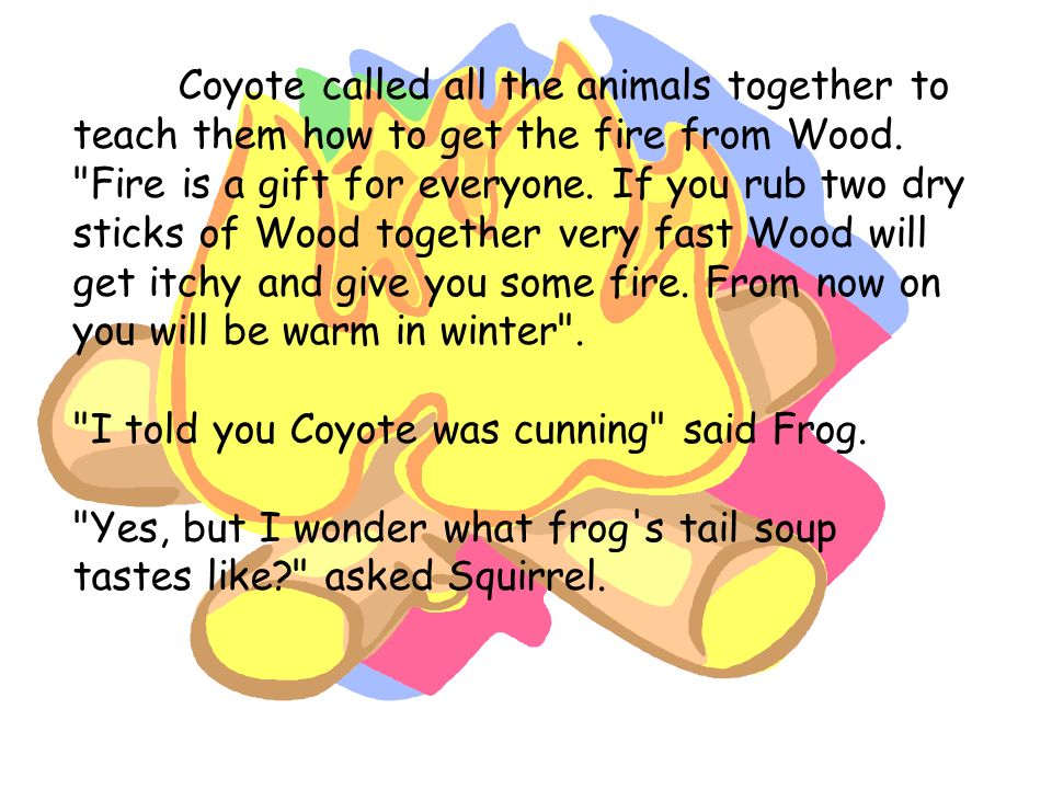 Coyote called all the animals together to teach them how to get the fire from Wood. Fire is a gift for everyone. If you rub two dry sticks of Wood together very fast Wood will get itchy and give you some fire. From now on you will be warm in winter .
