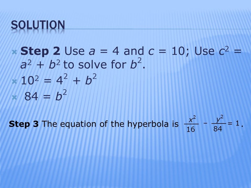 solution Step 2 Use a = 4 and c = 10; Use c2 = a2 + b2 to solve for b = 42 + b2. 84 = b2.