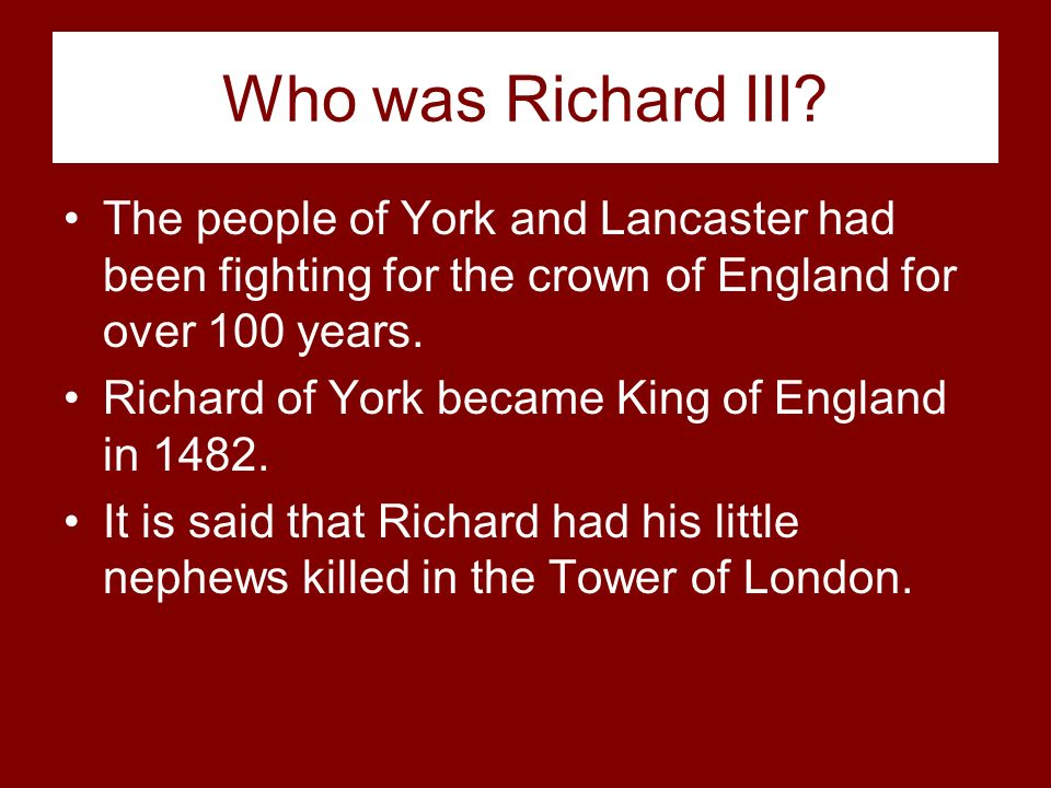 Who was Richard III The people of York and Lancaster had been fighting for the crown of England for over 100 years.