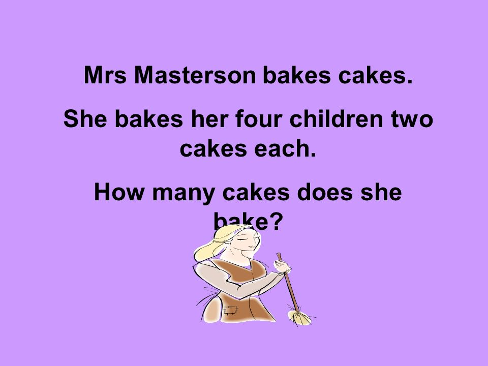 Mrs Masterson bakes cakes. She bakes her four children two cakes each.