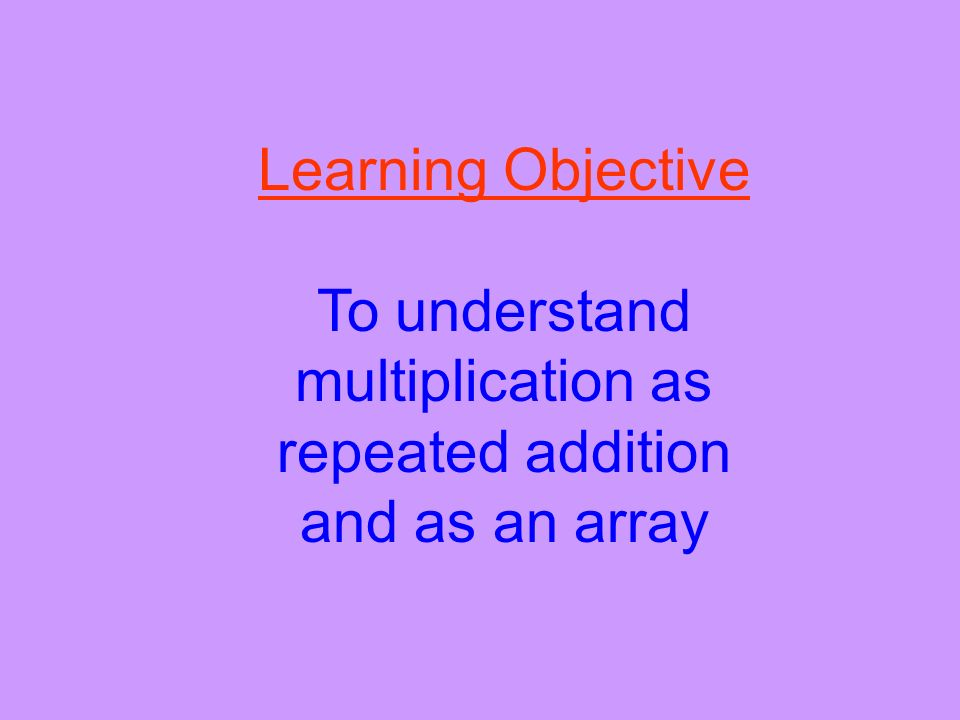 To understand multiplication as repeated addition and as an array