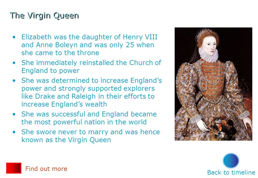 The Virgin Queen Elizabeth was the daughter of Henry VIII and Anne Boleyn and was only 25 when she came to the throne.