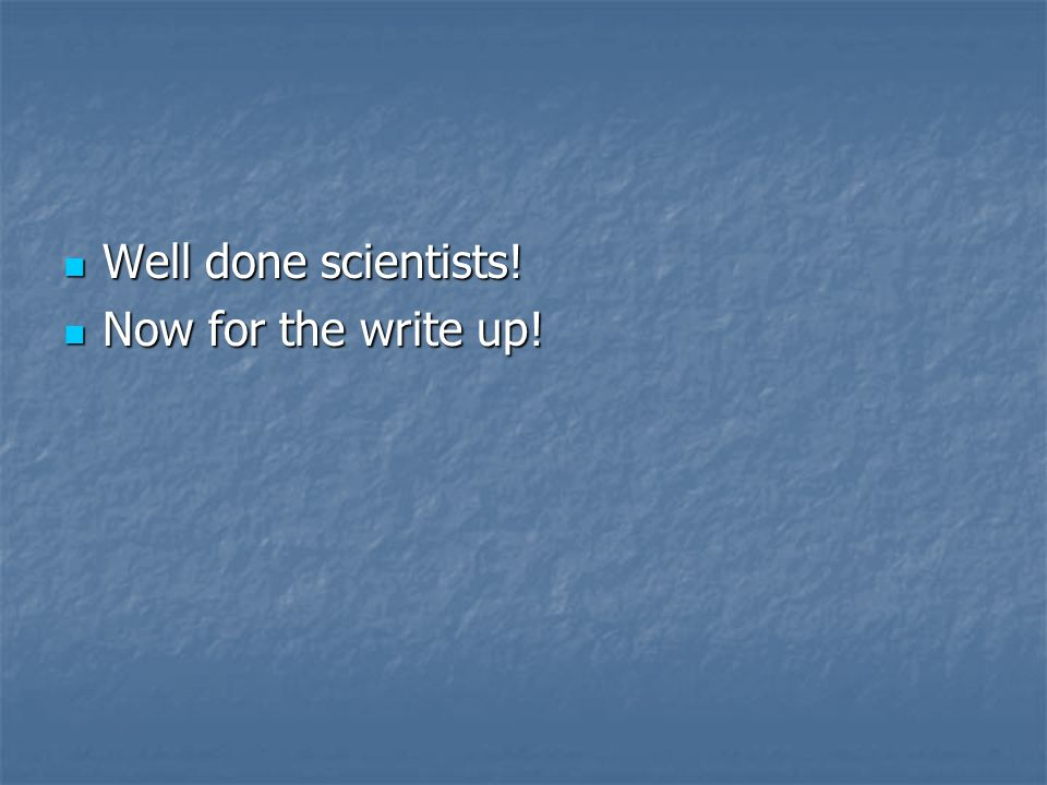 Well done scientists! Now for the write up!