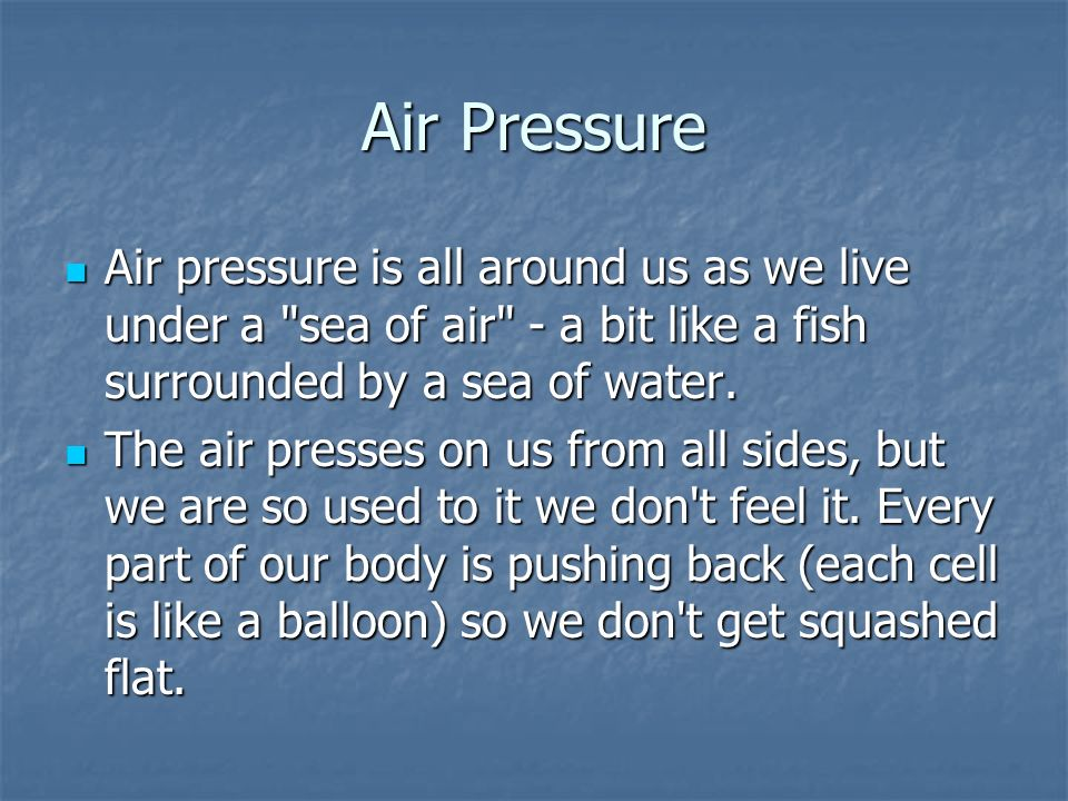 Air Pressure Air pressure is all around us as we live under a sea of air - a bit like a fish surrounded by a sea of water.