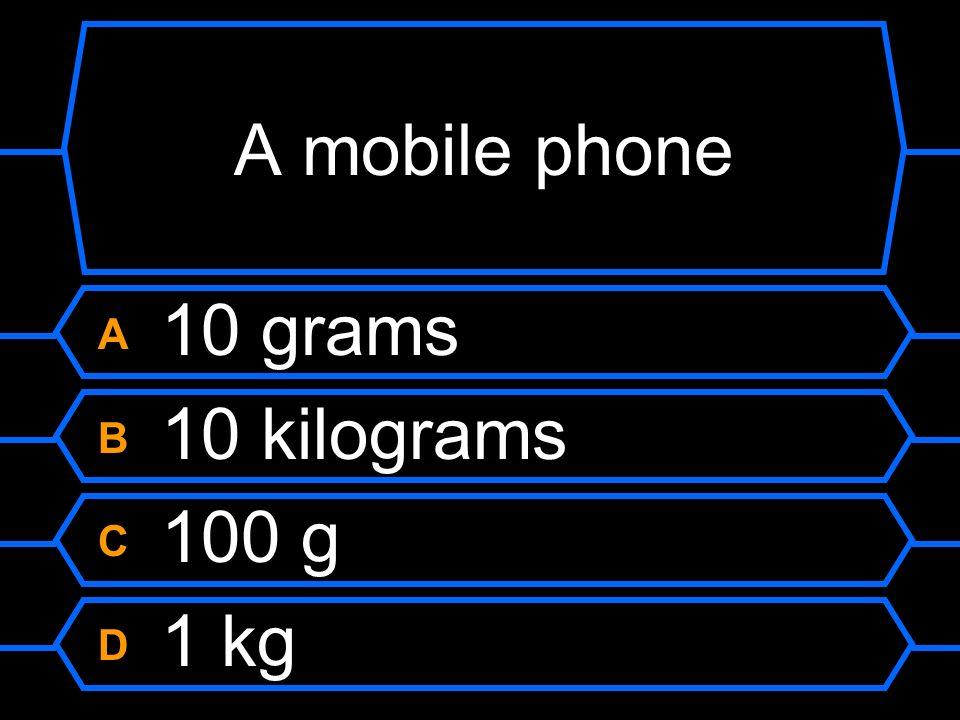 A mobile phone A 10 grams B 10 kilograms C 100 g D 1 kg