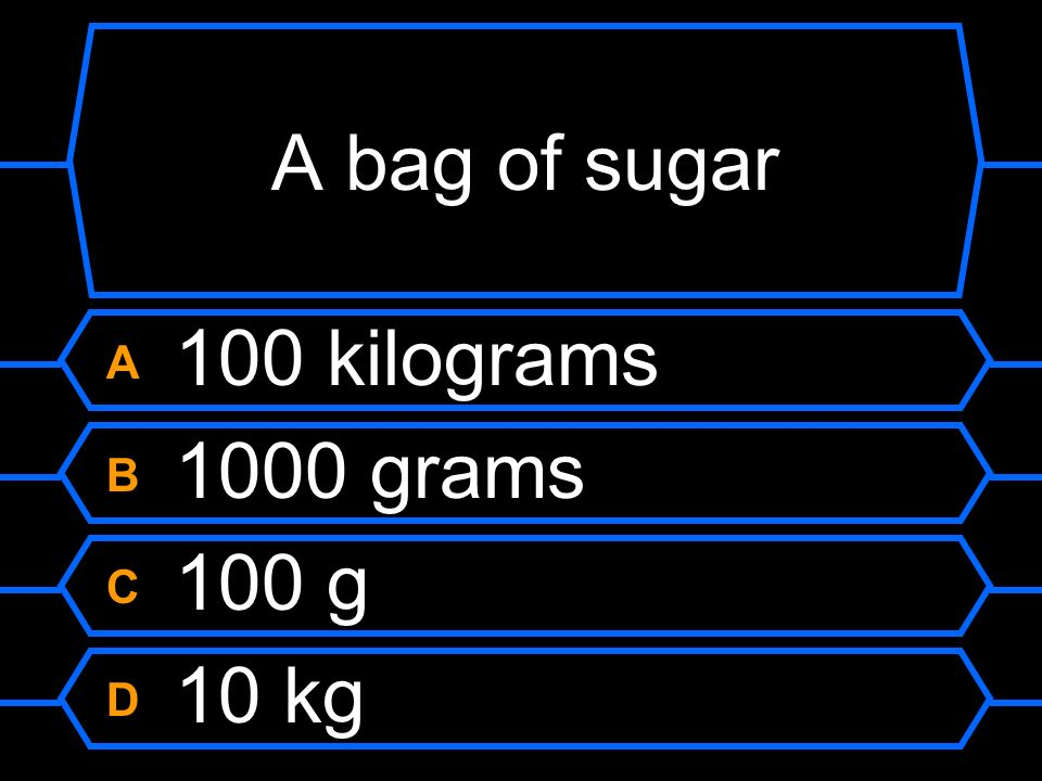 A bag of sugar A 100 kilograms B 1000 grams C 100 g D 10 kg