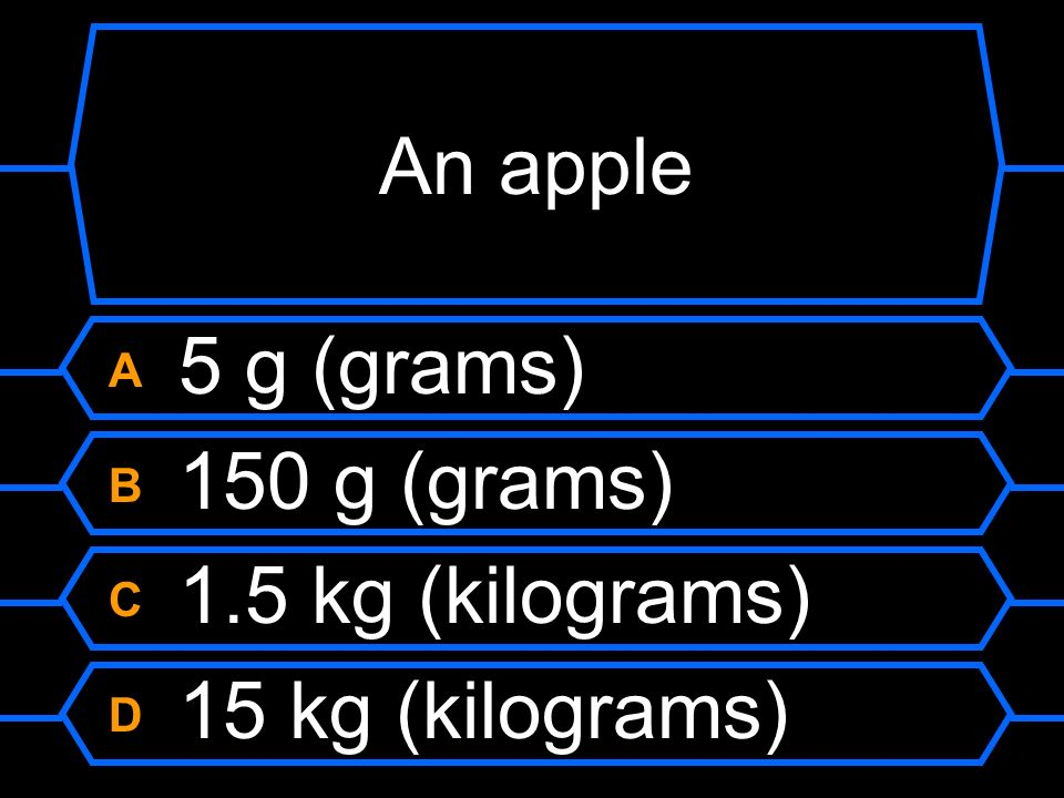 An apple A 5 g (grams) B 150 g (grams) C 1.5 kg (kilograms)