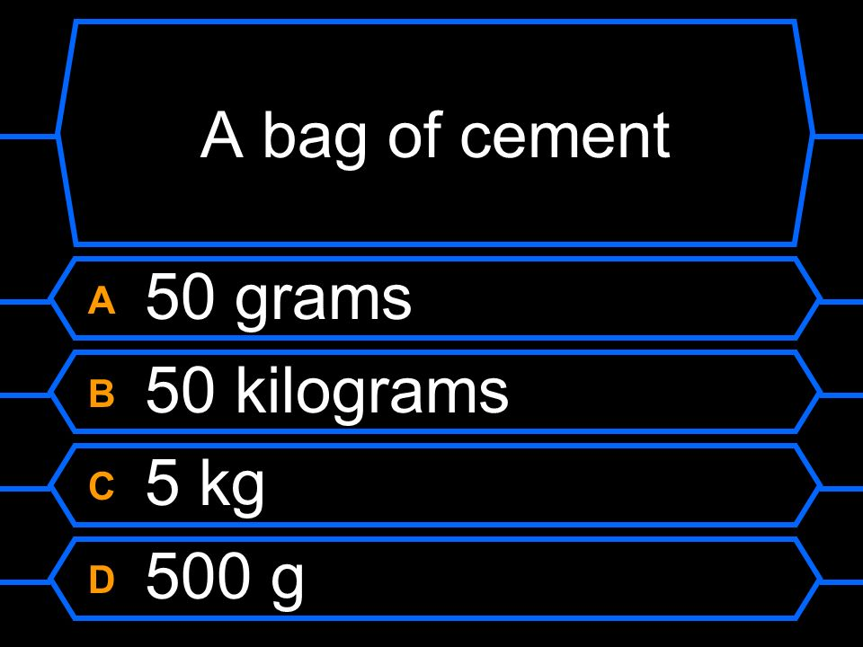 A bag of cement A 50 grams B 50 kilograms C 5 kg D 500 g