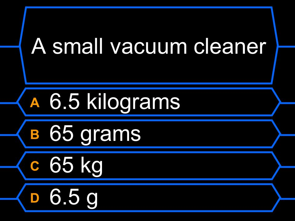 A small vacuum cleaner A 6.5 kilograms B 65 grams C 65 kg D 6.5 g