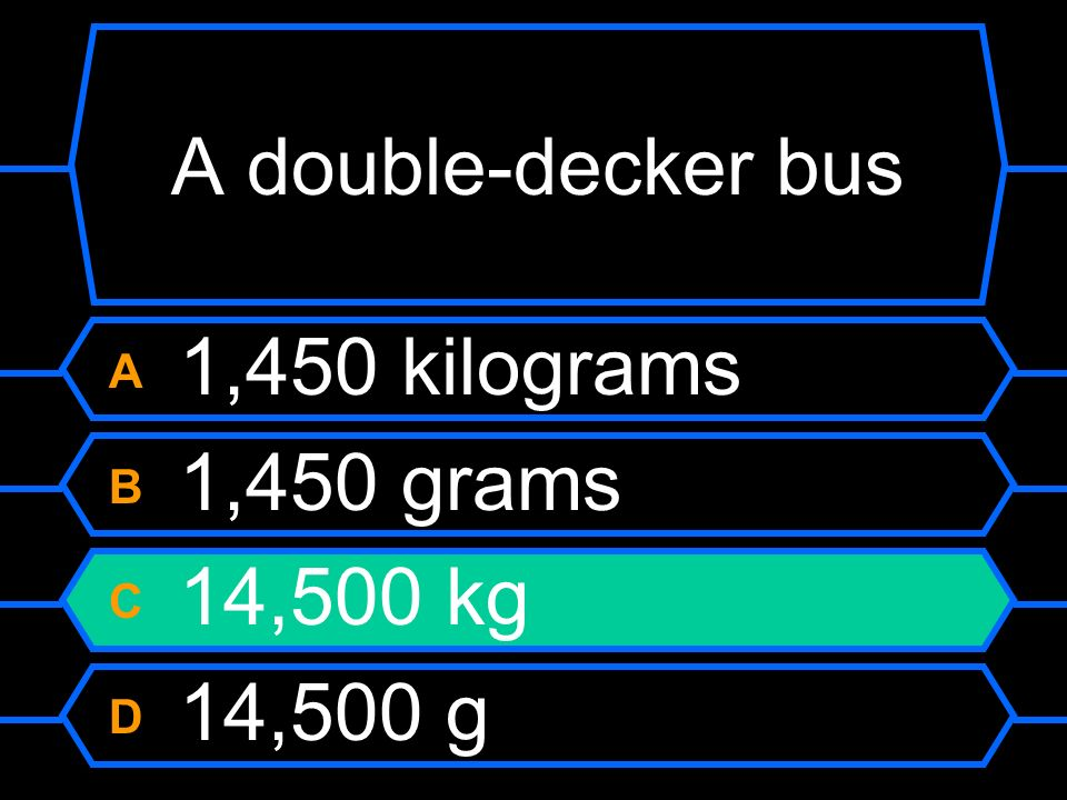 A double-decker bus A 1,450 kilograms B 1,450 grams C 14,500 kg