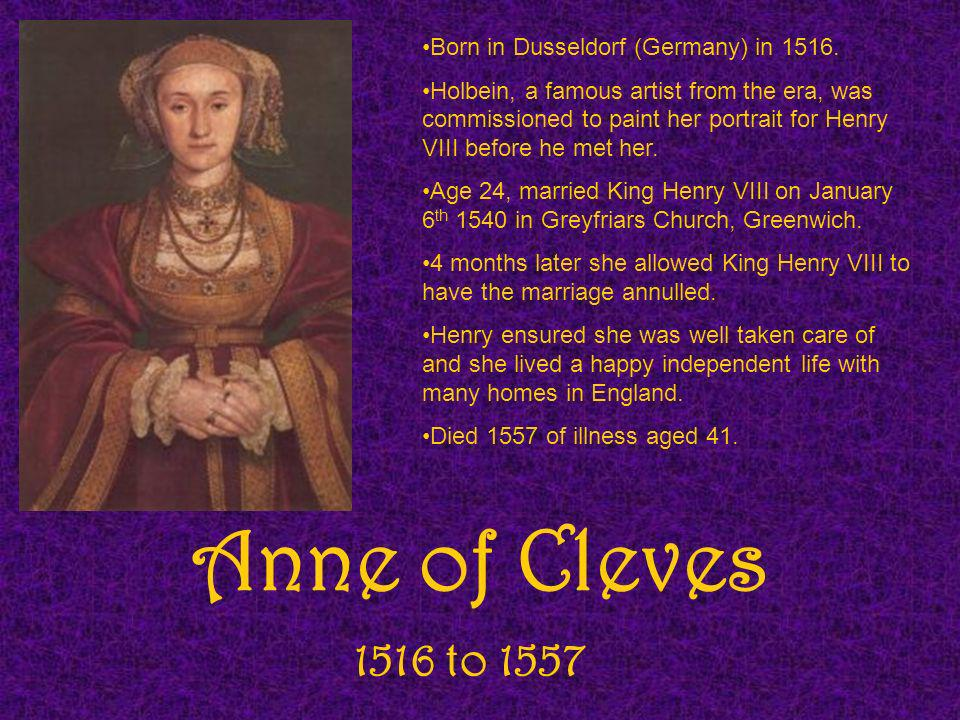 Anne of Cleves 1516 to 1557 Born in Dusseldorf (Germany) in 1516.