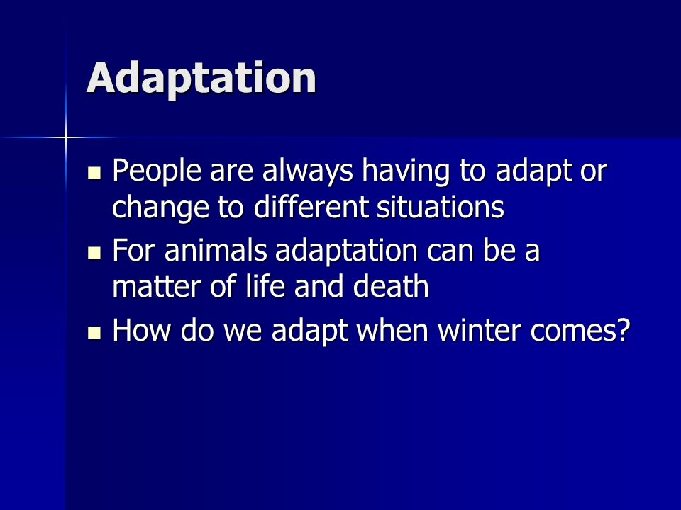 Adaptation People are always having to adapt or change to different situations. For animals adaptation can be a matter of life and death.