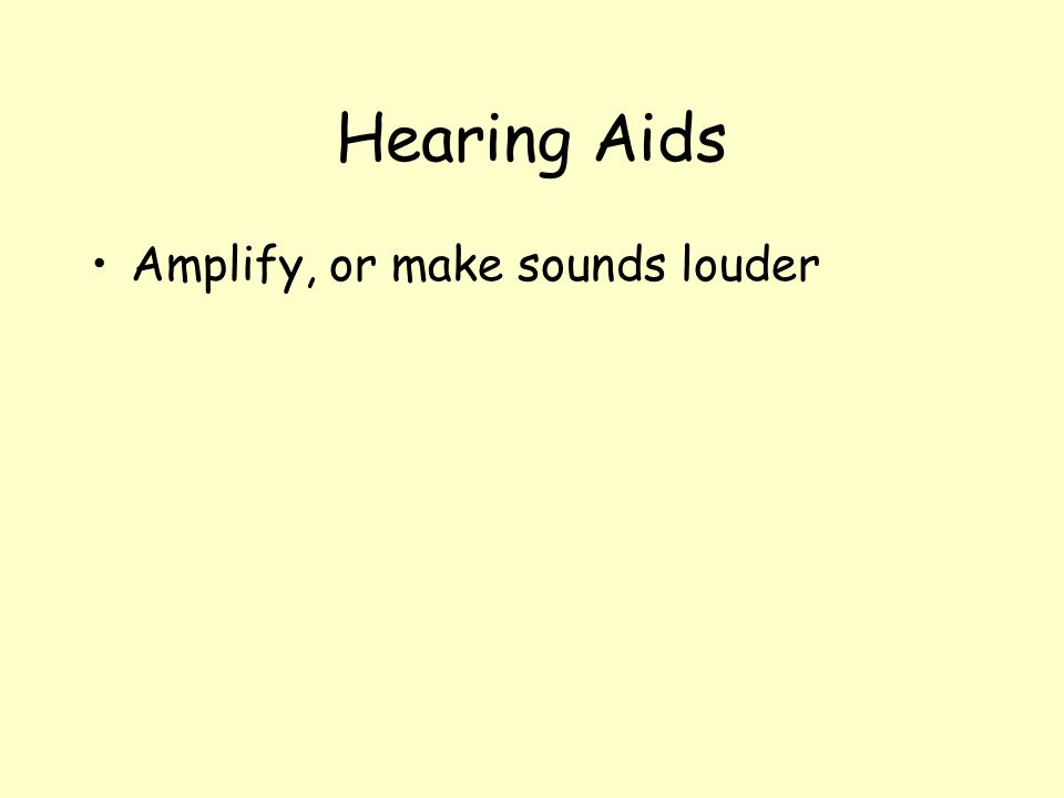 Hearing Aids Amplify, or make sounds louder