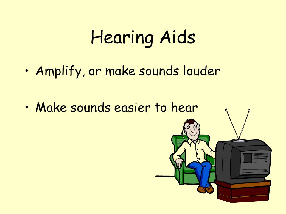 Hearing Aids Amplify, or make sounds louder Make sounds easier to hear
