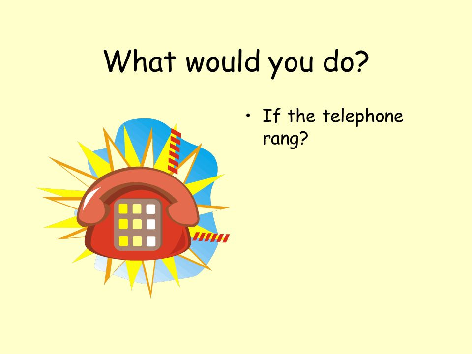 What would you do If the telephone rang