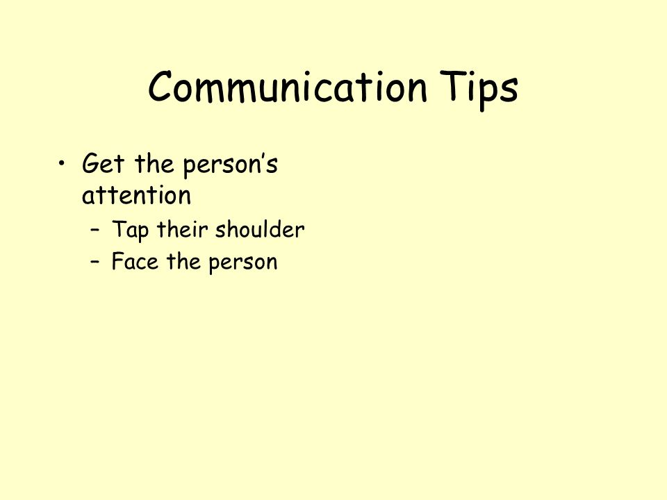 Communication Tips Get the person's attention Tap their shoulder