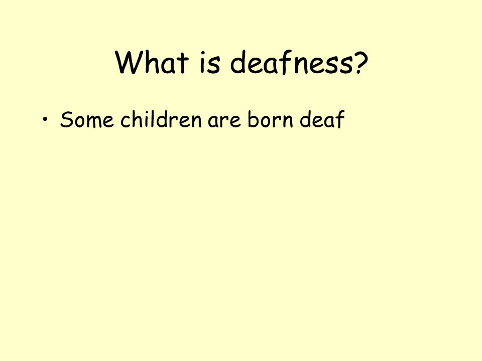What is deafness Some children are born deaf