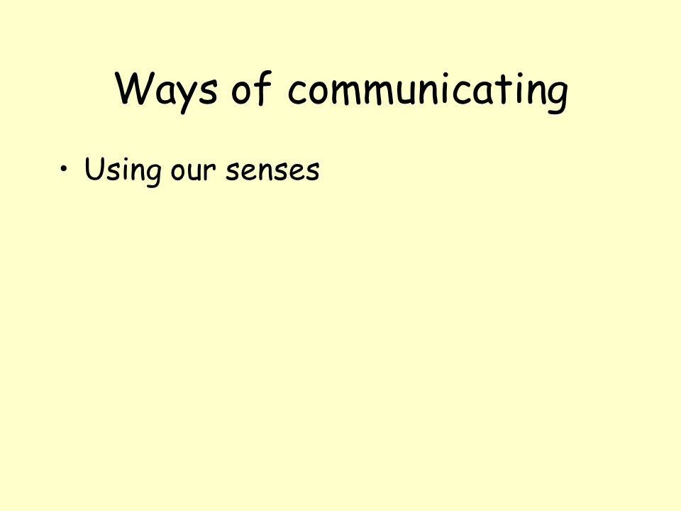 Ways of communicating Using our senses