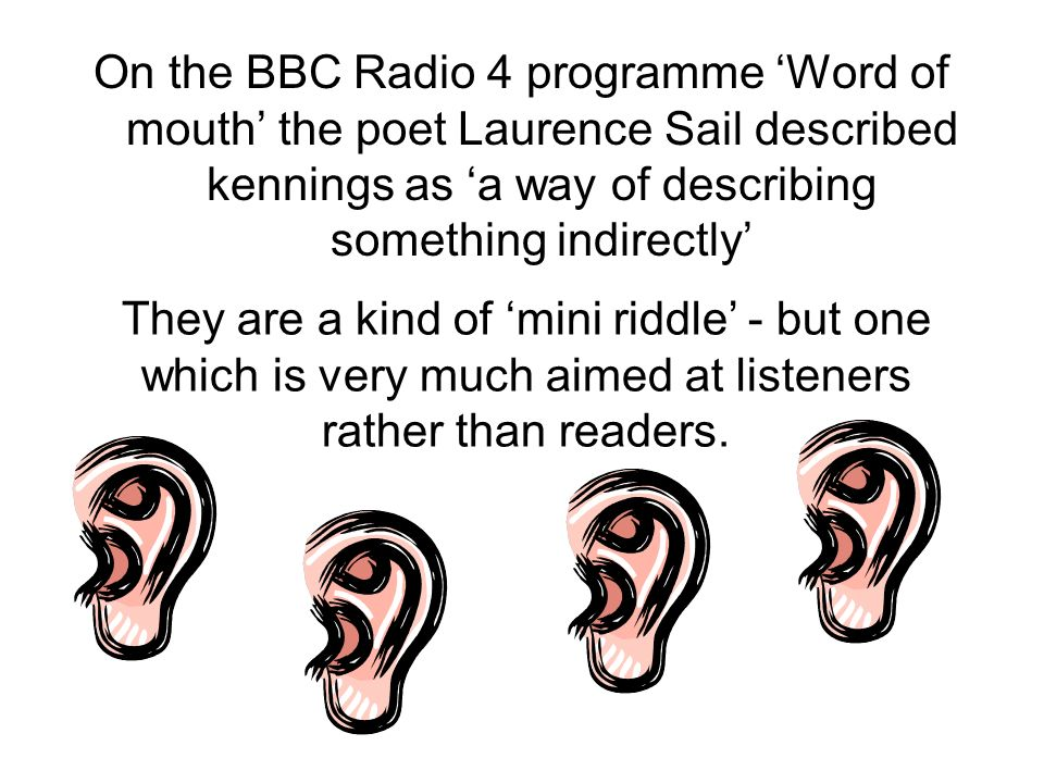 On the BBC Radio 4 programme 'Word of mouth' the poet Laurence Sail described kennings as 'a way of describing something indirectly'
