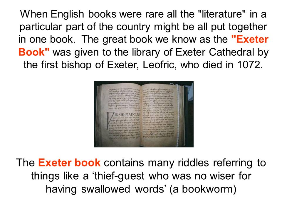 When English books were rare all the literature in a particular part of the country might be all put together in one book. The great book we know as the Exeter Book was given to the library of Exeter Cathedral by the first bishop of Exeter, Leofric, who died in 1072.