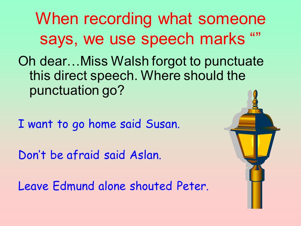 When recording what someone says, we use speech marks